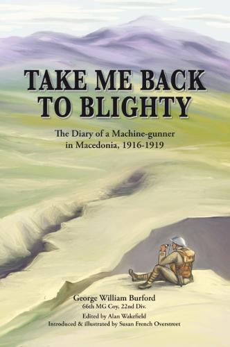 Front cover: 'Take Me Back to Blighty - The Diary of a Machine Gunner in Macedonia 1916-1919 - George William Burford 66th MG Coy, 22nd Division'. Edited by Alan Wakefield; introduced and illustrated by Susan French Overstreet