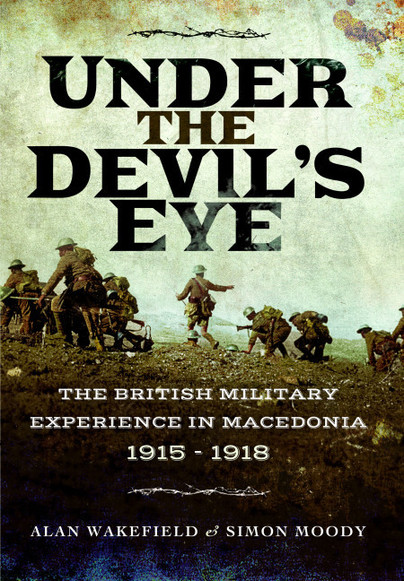 Front cover : 'Under the Devil's Eye - The British Military Experience in Macedonia 1915 - 1918' by Alan Wakefield and Simon Moody. Published by Pen & Sword Books, July 2017.